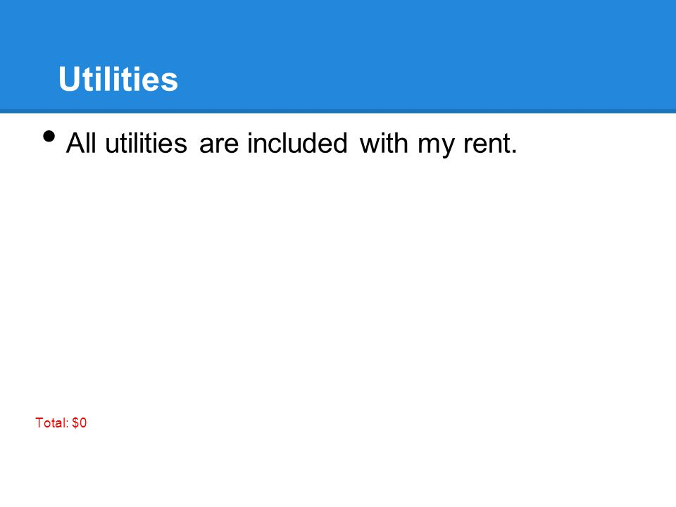 Utilities All utilities are included with my rent. Total: $0