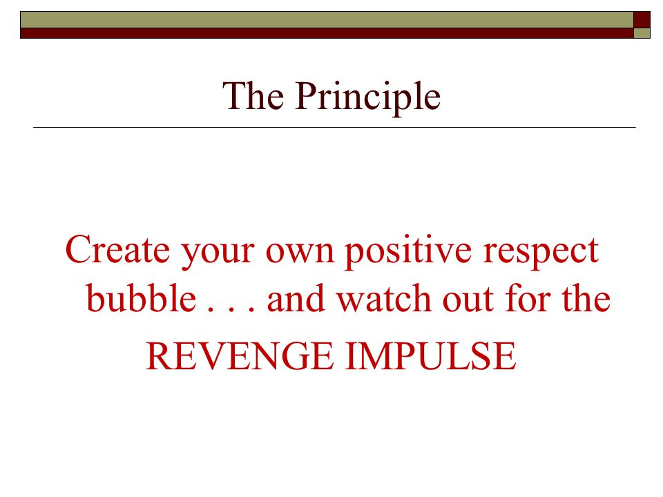 The Principle Create your own positive respect bubble... and watch out for the REVENGE IMPULSE