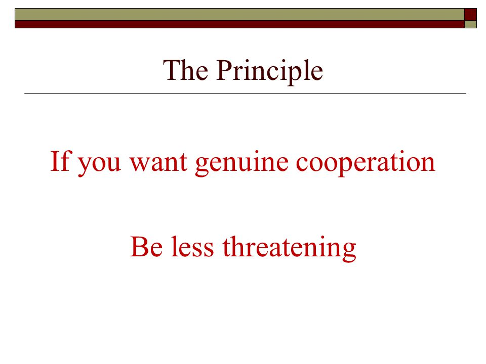 The Principle If you want genuine cooperation Be less threatening