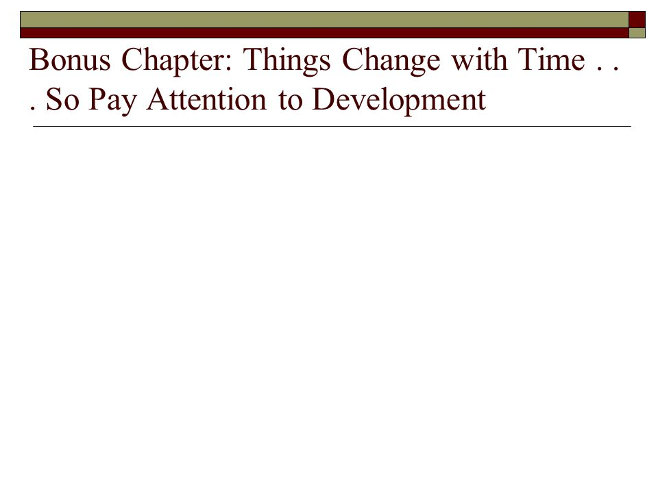 Bonus Chapter: Things Change with Time... So Pay Attention to Development