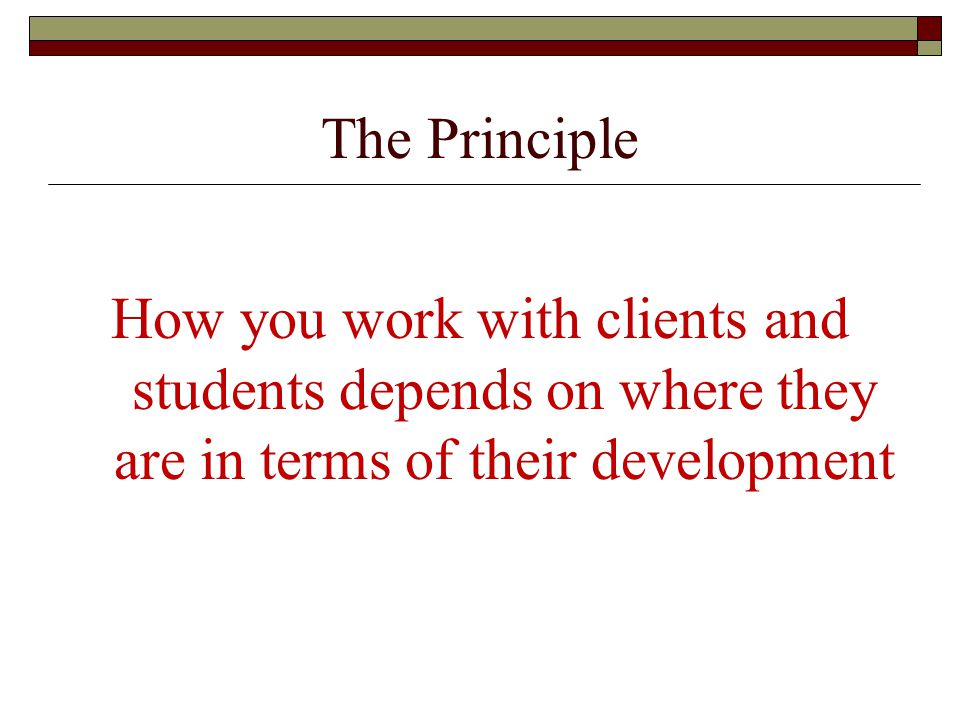 The Principle How you work with clients and students depends on where they are in terms of their development