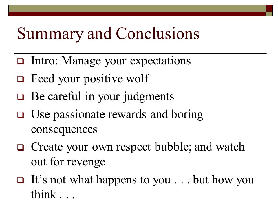 Summary and Conclusions  Intro: Manage your expectations  Feed your positive wolf  Be careful in your judgments  Use passionate rewards and boring consequences  Create your own respect bubble; and watch out for revenge  It's not what happens to you...