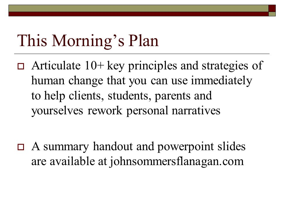 This Morning's Plan  Articulate 10+ key principles and strategies of human change that you can use immediately to help clients, students, parents and yourselves rework personal narratives  A summary handout and powerpoint slides are available at johnsommersflanagan.com