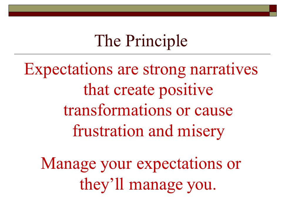 The Principle Expectations are strong narratives that create positive transformations or cause frustration and misery Manage your expectations or they'll manage you.