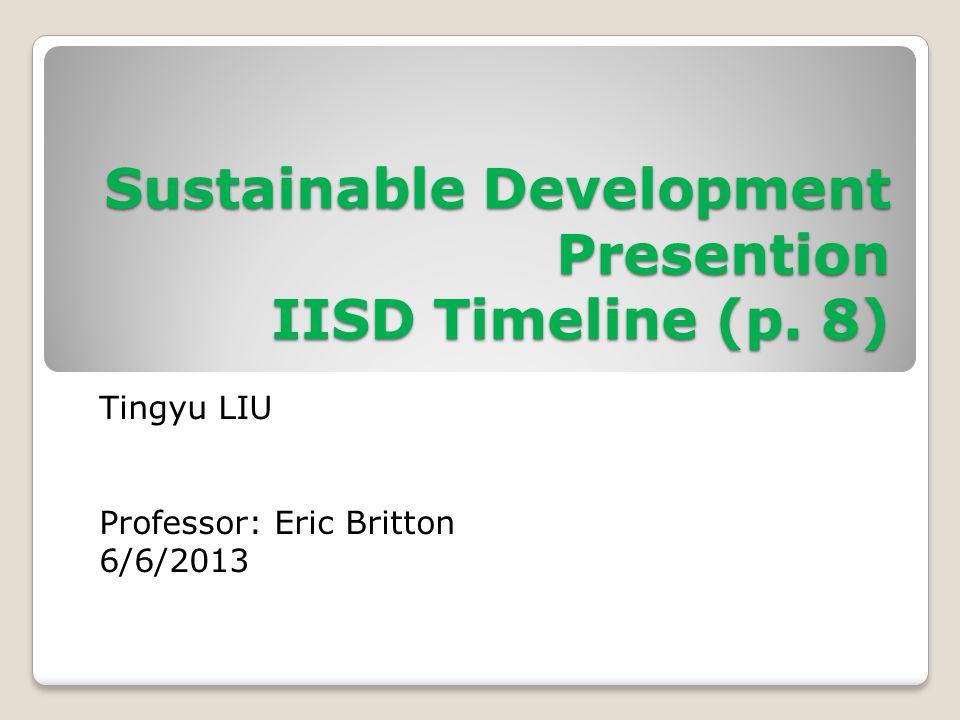 Sustainable Development Presention IISD Timeline (p. 8) Tingyu LIU Professor: Eric Britton 6/6/2013