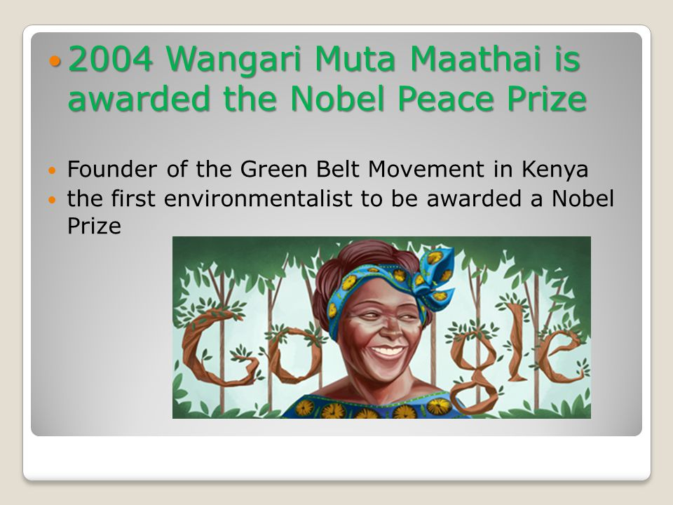 2004 Wangari Muta Maathai is awarded the Nobel Peace Prize 2004 Wangari Muta Maathai is awarded the Nobel Peace Prize Founder of the Green Belt Movement in Kenya the first environmentalist to be awarded a Nobel Prize