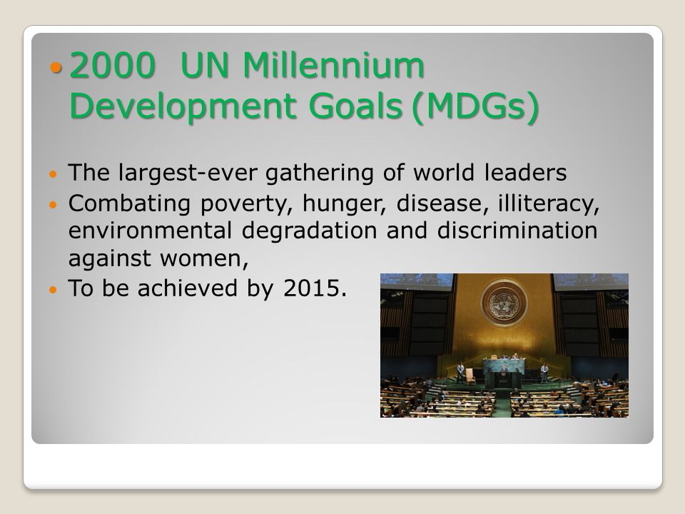 2000 UN Millennium Development Goals (MDGs) 2000 UN Millennium Development Goals (MDGs) The largest-ever gathering of world leaders Combating poverty, hunger, disease, illiteracy, environmental degradation and discrimination against women, To be achieved by 2015.