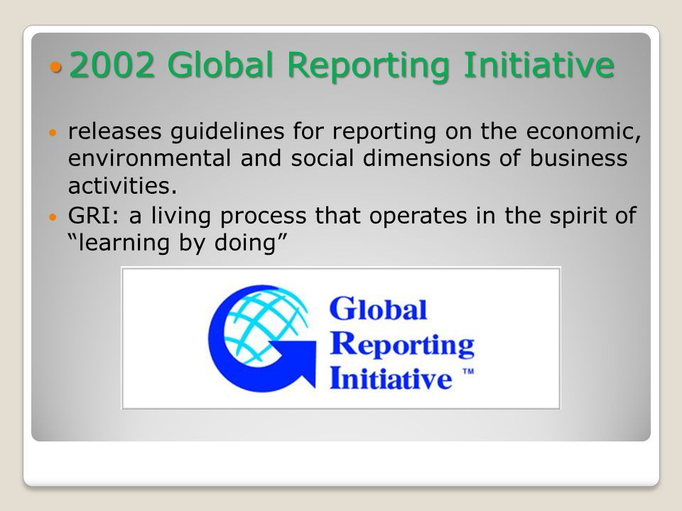 2002 Global Reporting Initiative 2002 Global Reporting Initiative releases guidelines for reporting on the economic, environmental and social dimensions of business activities.
