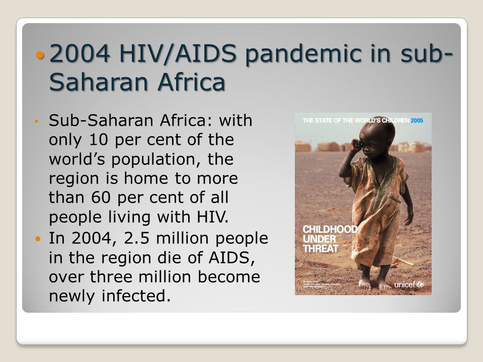 2004 HIV/AIDS pandemic in sub- Saharan Africa 2004 HIV/AIDS pandemic in sub- Saharan Africa Sub-Saharan Africa: with only 10 per cent of the world's population, the region is home to more than 60 per cent of all people living with HIV.
