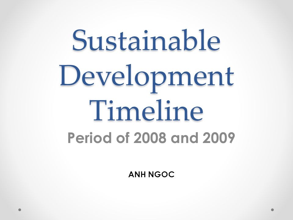 Sustainable Development Timeline Period of 2008 and 2009 ANH NGOC