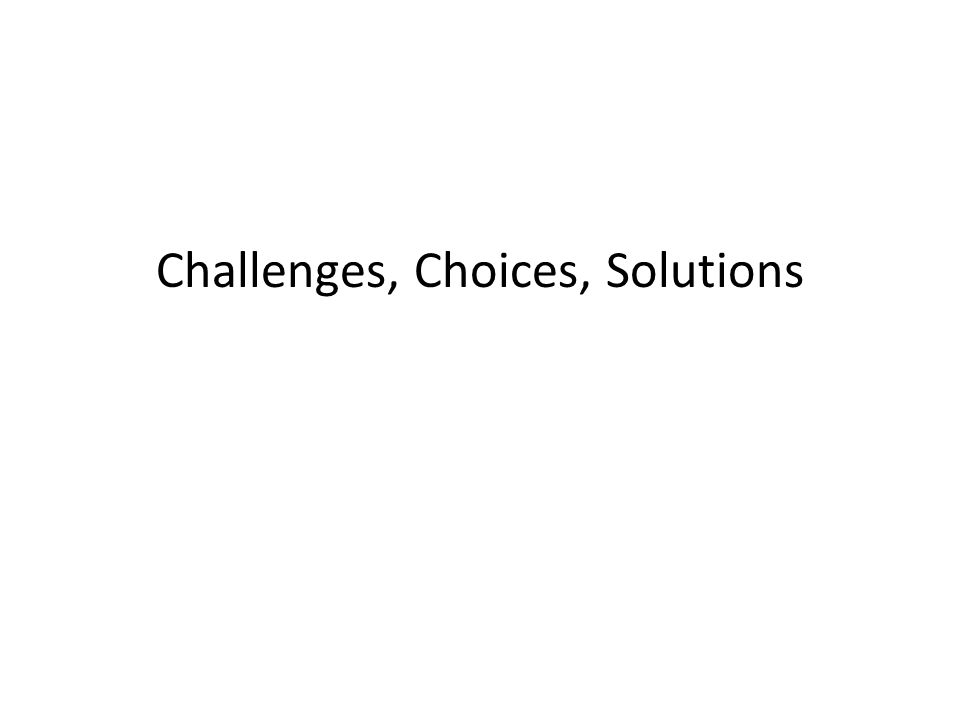 Challenges, Choices, Solutions