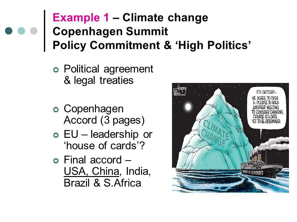 Example 1 – Climate change Copenhagen Summit Policy Commitment & 'High Politics' Political agreement & legal treaties Copenhagen Accord (3 pages) EU –