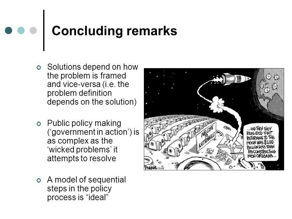 Concluding remarks Solutions depend on how the problem is framed and vice-versa (i.e. the problem definition depends on the solution) Public policy ma