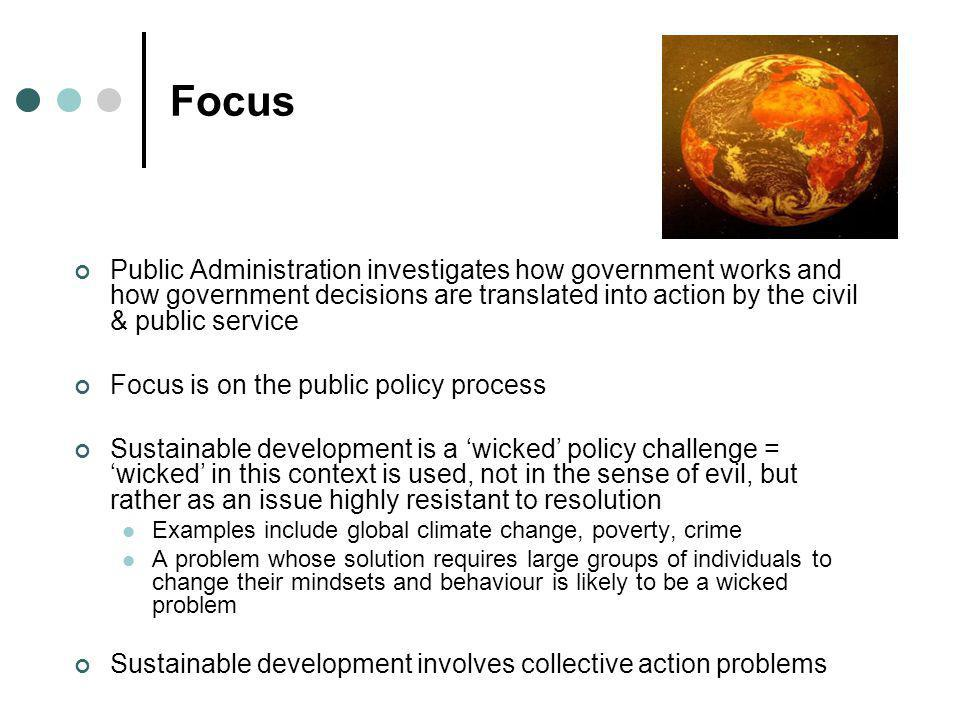 Focus Public Administration investigates how government works and how government decisions are translated into action by the civil & public service Fo