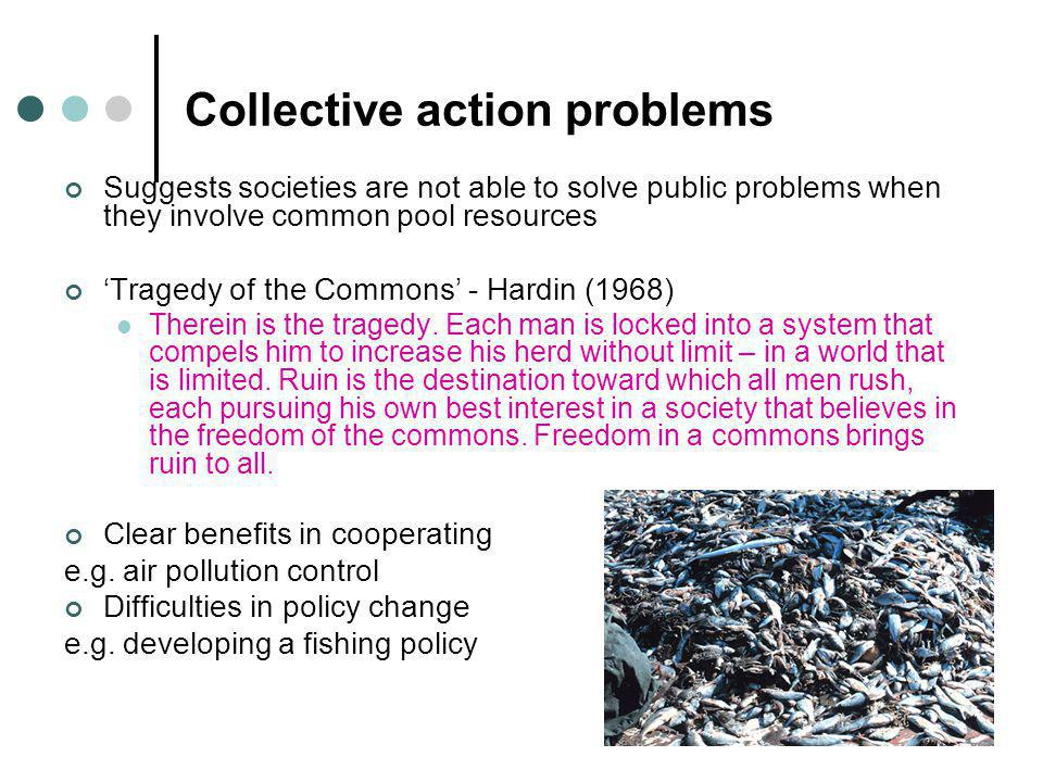 Collective action problems Suggests societies are not able to solve public problems when they involve common pool resources 'Tragedy of the Commons' - Hardin (1968) Therein is the tragedy.