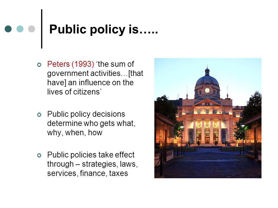 Public policy is….. Peters (1993) 'the sum of government activities…[that have] an influence on the lives of citizens' Public policy decisions determi