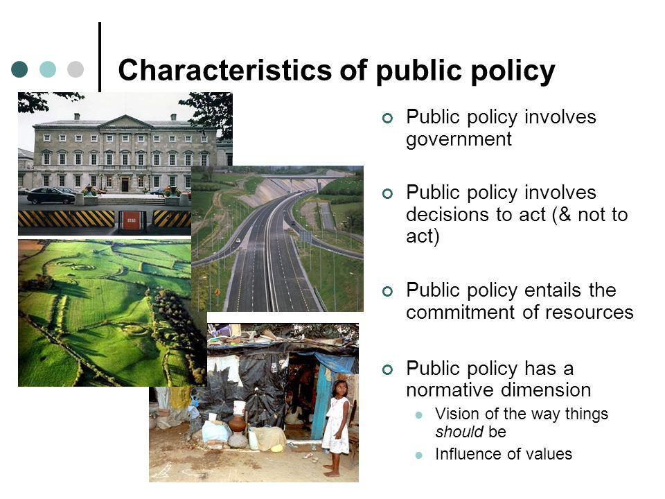 Characteristics of public policy Public policy involves government Public policy involves decisions to act (& not to act) Public policy entails the co