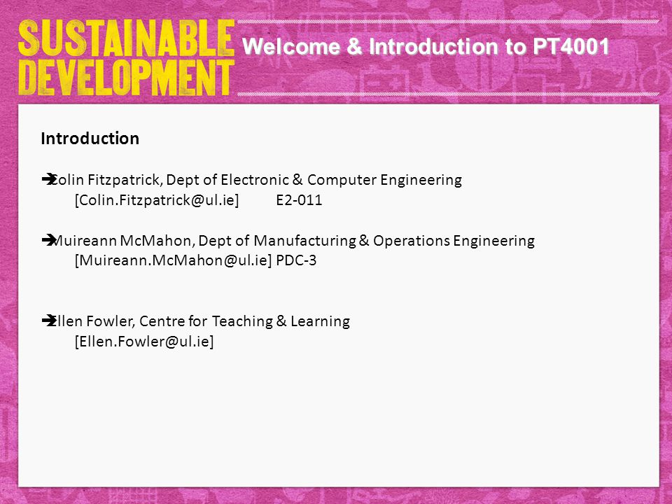 Welcome & Introduction to PT4001 Introduction  Colin Fitzpatrick, Dept of Electronic & Computer Engineering [Colin.Fitzpatrick@ul.ie]E2-011  Muireann McMahon, Dept of Manufacturing & Operations Engineering [Muireann.McMahon@ul.ie]PDC-3  Ellen Fowler, Centre for Teaching & Learning [Ellen.Fowler@ul.ie]