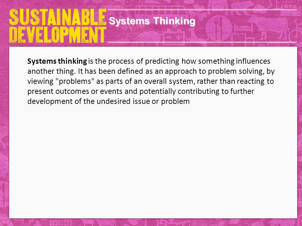 Systems Thinking Systems thinking is the process of predicting how something influences another thing.