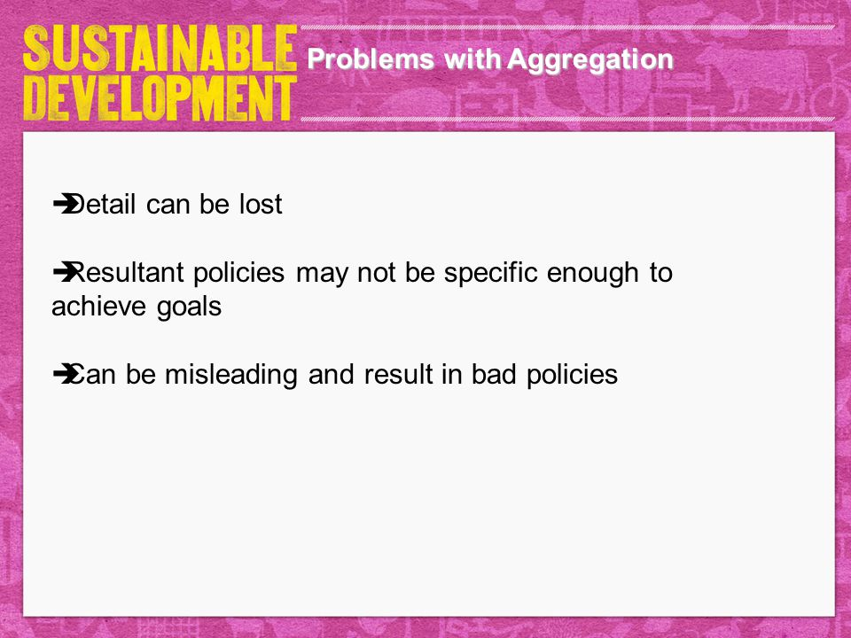 Problems with Aggregation  Detail can be lost  Resultant policies may not be specific enough to achieve goals  Can be misleading and result in bad policies