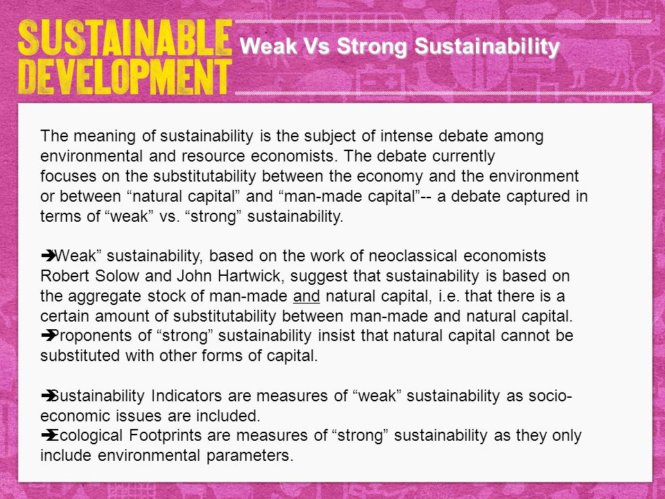 Weak Vs Strong Sustainability The meaning of sustainability is the subject of intense debate among environmental and resource economists. The debate c
