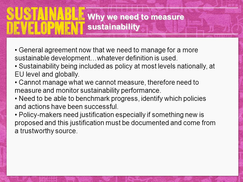 Why we need to measure sustainability General agreement now that we need to manage for a more sustainable development…whatever definition is used. Sus