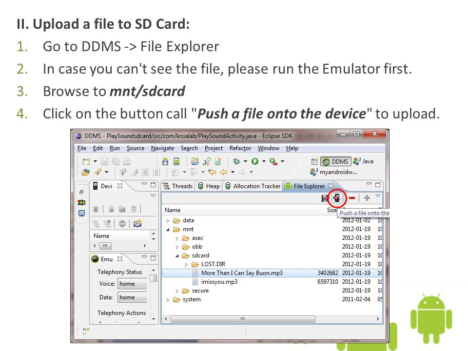 II. Upload a file to SD Card: 1.Go to DDMS -> File Explorer 2.In case you can't see the file, please run the Emulator first. 3.Browse to mnt/sdcard 4.