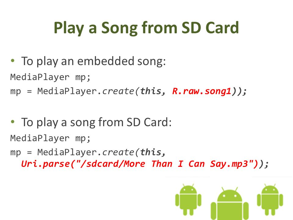 Play a Song from SD Card To play an embedded song: MediaPlayer mp; mp = MediaPlayer.create(this, R.raw.song1)); To play a song from SD Card: MediaPlayer mp; mp = MediaPlayer.create(this, Uri.parse( /sdcard/More Than I Can Say.mp3 ));