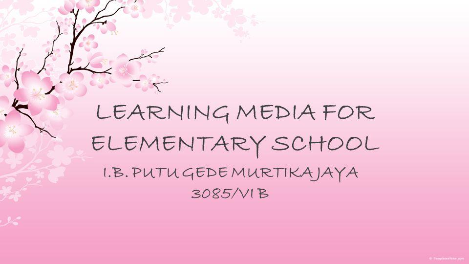 LEARNING MEDIA FOR ELEMENTARY SCHOOL I.B. PUTU GEDE MURTIKA JAYA 3085/VI B