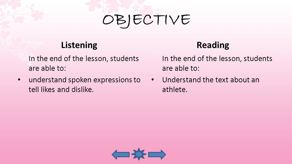 OBJECTIVE Listening In the end of the lesson, students are able to: understand spoken expressions to tell likes and dislike.