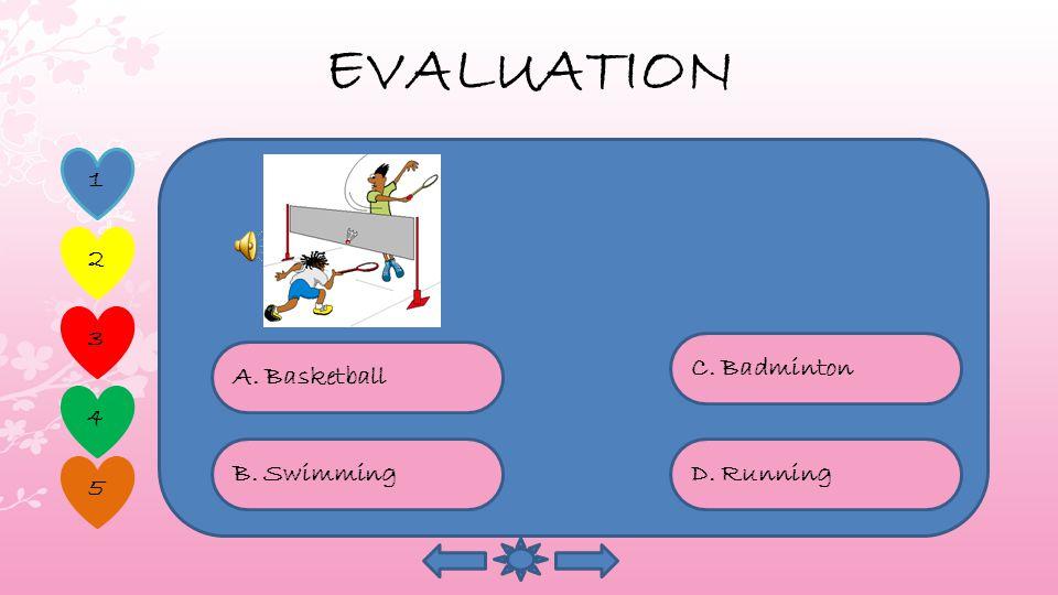 EVALUATION 1 2 4 5 3 A. Basketball D. Running C. Badminton B. Swimming