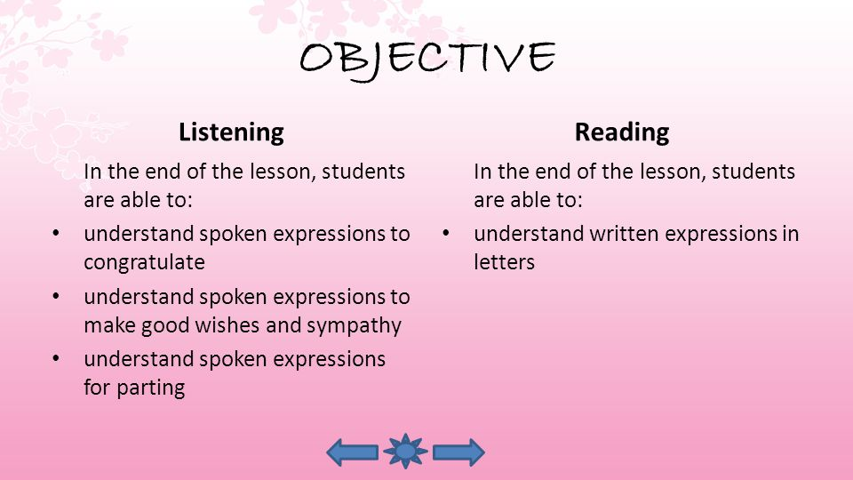 OBJECTIVE Listening In the end of the lesson, students are able to: understand spoken expressions to congratulate understand spoken expressions to make good wishes and sympathy understand spoken expressions for parting Reading In the end of the lesson, students are able to: understand written expressions in letters