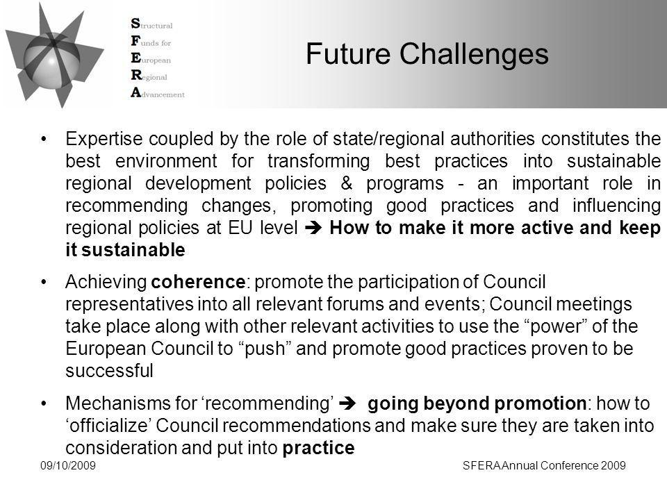 Future Challenges Expertise coupled by the role of state/regional authorities constitutes the best environment for transforming best practices into sustainable regional development policies & programs - an important role in recommending changes, promoting good practices and influencing regional policies at EU level  How to make it more active and keep it sustainable Achieving coherence: promote the participation of Council representatives into all relevant forums and events; Council meetings take place along with other relevant activities to use the power of the European Council to push and promote good practices proven to be successful Mechanisms for 'recommending'  going beyond promotion: how to 'officialize' Council recommendations and make sure they are taken into consideration and put into practice 09/10/2009SFERA Annual Conference 2009