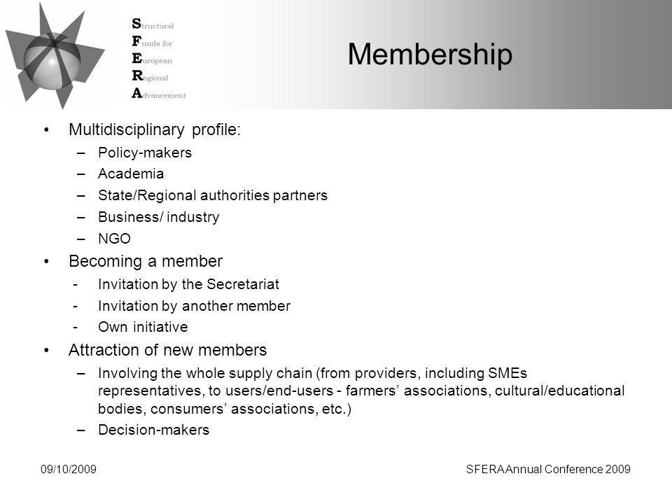 Membership Multidisciplinary profile: –Policy-makers –Academia –State/Regional authorities partners –Business/ industry –NGO Becoming a member -Invitation by the Secretariat -Invitation by another member -Own initiative Attraction of new members –Involving the whole supply chain (from providers, including SMEs representatives, to users/end-users - farmers' associations, cultural/educational bodies, consumers' associations, etc.) –Decision-makers 09/10/2009SFERA Annual Conference 2009