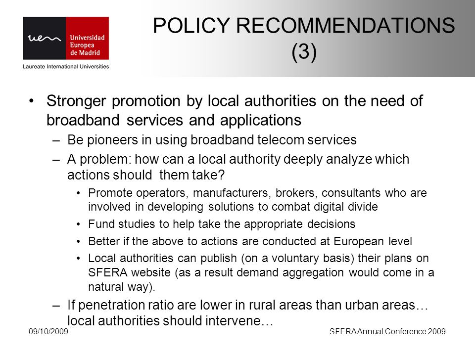POLICY RECOMMENDATIONS (3) Stronger promotion by local authorities on the need of broadband services and applications –Be pioneers in using broadband telecom services –A problem: how can a local authority deeply analyze which actions should them take.