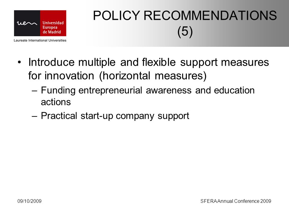 POLICY RECOMMENDATIONS (5) Introduce multiple and flexible support measures for innovation (horizontal measures) –Funding entrepreneurial awareness and education actions –Practical start-up company support 09/10/2009SFERA Annual Conference 2009