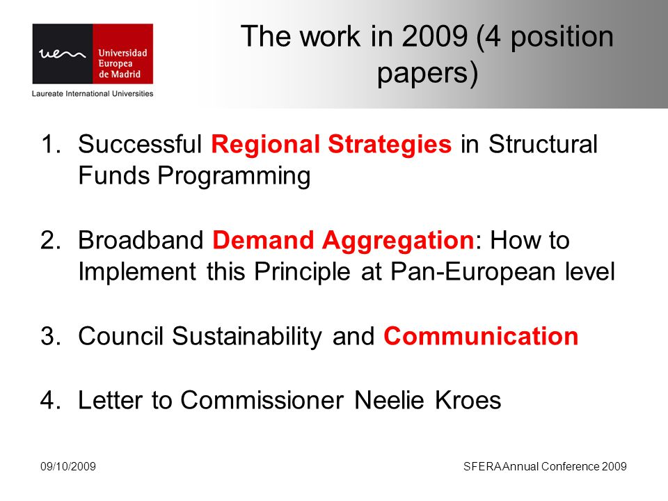 The work in 2009 (4 position papers) 1.Successful Regional Strategies in Structural Funds Programming 2.Broadband Demand Aggregation: How to Implement this Principle at Pan-European level 3.Council Sustainability and Communication 4.Letter to Commissioner Neelie Kroes 09/10/2009SFERA Annual Conference 2009