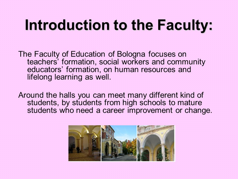 Introduction to the Faculty: The Faculty of Education of Bologna focuses on teachers' formation, social workers and community educators' formation, on human resources and lifelong learning as well.