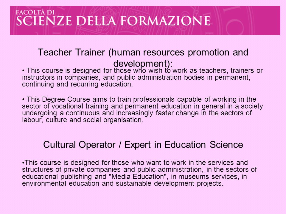 Teacher Trainer (human resources promotion and development): This course is designed for those who wish to work as teachers, trainers or instructors in companies, and public administration bodies in permanent, continuing and recurring education.