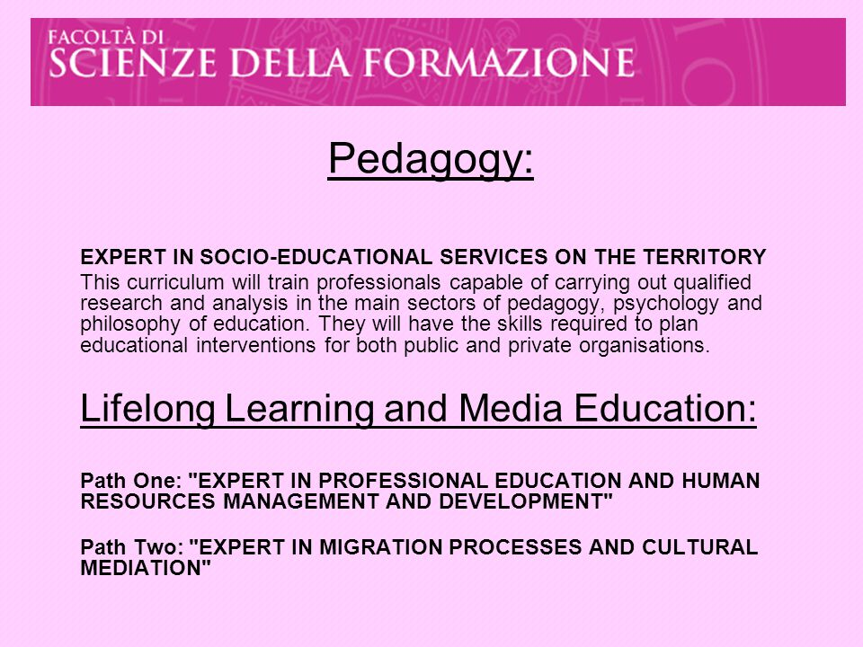 Pedagogy: EXPERT IN SOCIO-EDUCATIONAL SERVICES ON THE TERRITORY This curriculum will train professionals capable of carrying out qualified research and analysis in the main sectors of pedagogy, psychology and philosophy of education.