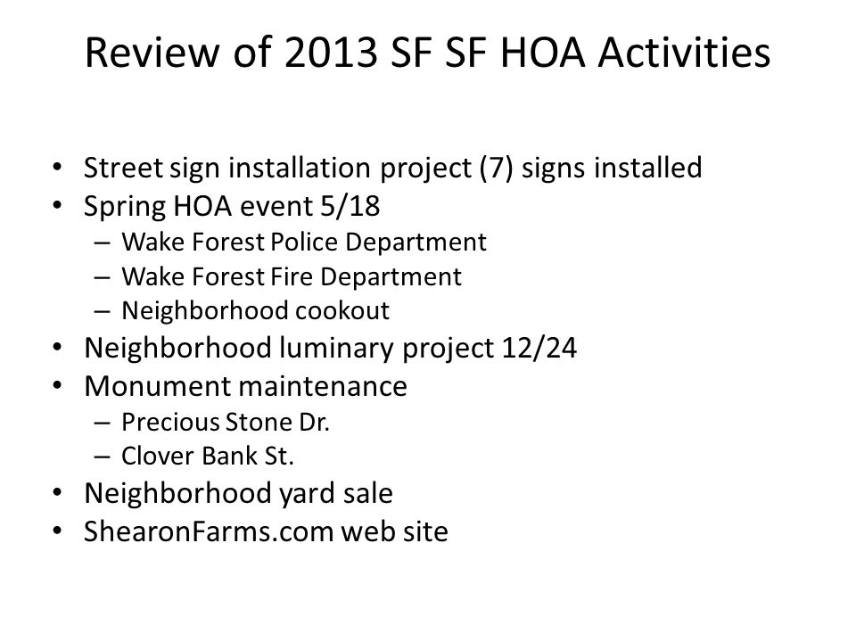 Review of 2013 SF SF HOA Activities Street sign installation project (7) signs installed Spring HOA event 5/18 – Wake Forest Police Department – Wake Forest Fire Department – Neighborhood cookout Neighborhood luminary project 12/24 Monument maintenance – Precious Stone Dr.