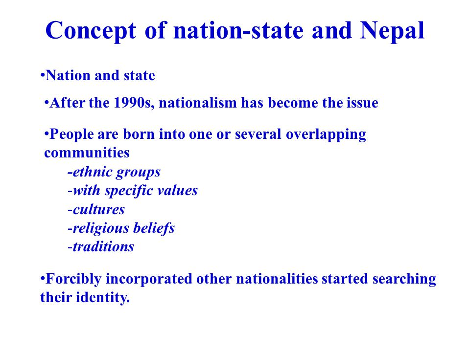 Concept of nation-state and Nepal Nation and state After the 1990s, nationalism has become the issue People are born into one or several overlapping c