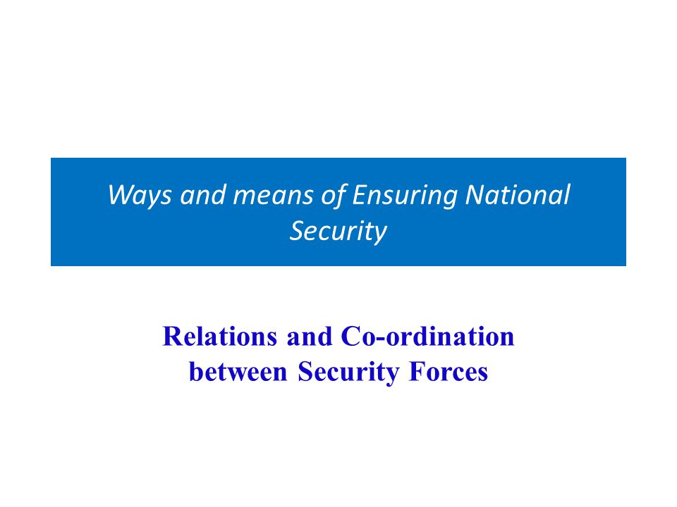 Ways and means of Ensuring National Security Relations and Co-ordination between Security Forces