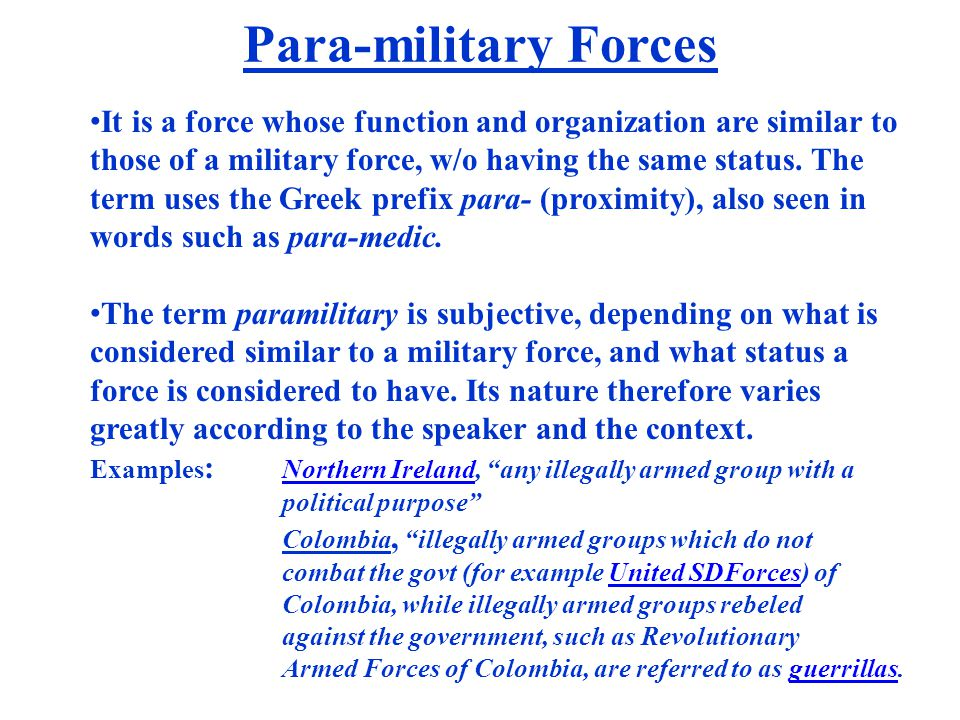 Para-military Forces It is a force whose function and organization are similar to those of a military force, w/o having the same status. The term uses