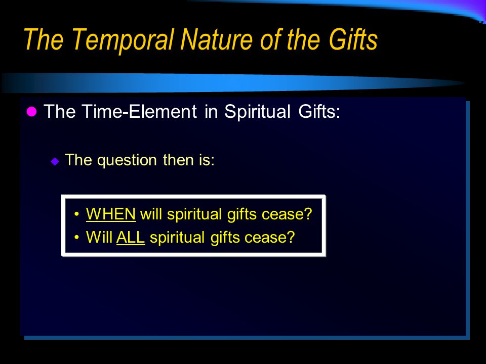 The Temporal Nature of the Gifts The Time-Element in Spiritual Gifts:  The question then is: WHEN will spiritual gifts cease.