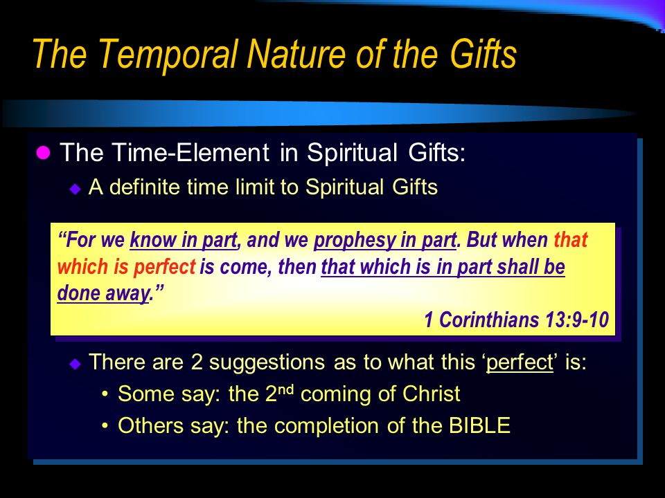 The Temporal Nature of the Gifts The Time-Element in Spiritual Gifts:  A definite time limit to Spiritual Gifts  There are 2 suggestions as to what this 'perfect' is: Some say: the 2 nd coming of Christ Others say: the completion of the BIBLE The Time-Element in Spiritual Gifts:  A definite time limit to Spiritual Gifts  There are 2 suggestions as to what this 'perfect' is: Some say: the 2 nd coming of Christ Others say: the completion of the BIBLE For we know in part, and we prophesy in part.