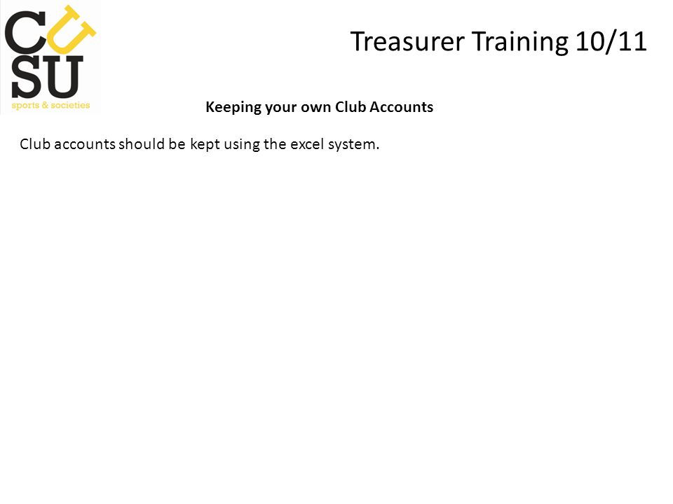 Treasurer Training 10/11 Keeping your own Club Accounts Club accounts should be kept using the excel system.