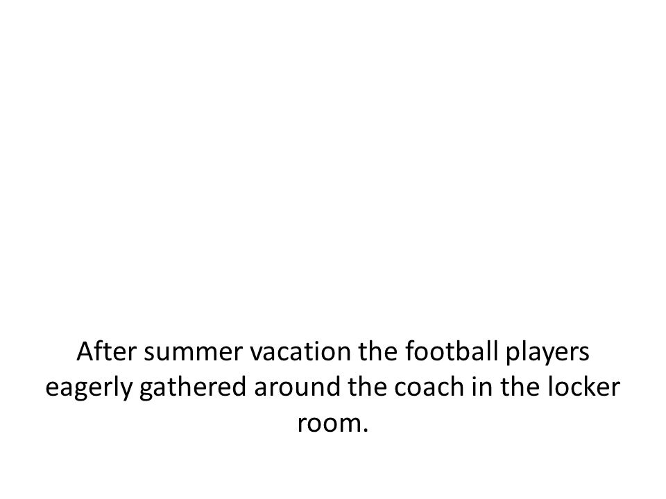 After summer vacation the football players eagerly gathered around the coach in the locker room.