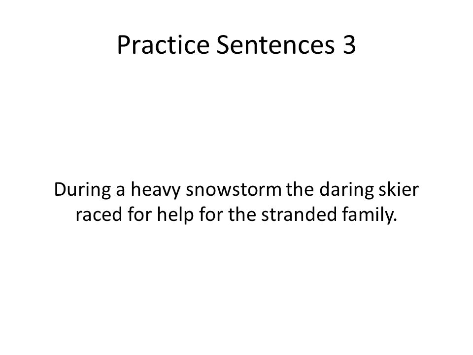 Practice Sentences 3 During a heavy snowstorm the daring skier raced for help for the stranded family.