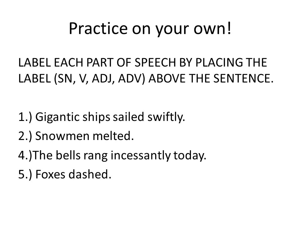Practice on your own! LABEL EACH PART OF SPEECH BY PLACING THE LABEL (SN, V, ADJ, ADV) ABOVE THE SENTENCE. 1.) Gigantic ships sailed swiftly. 2.) Snow